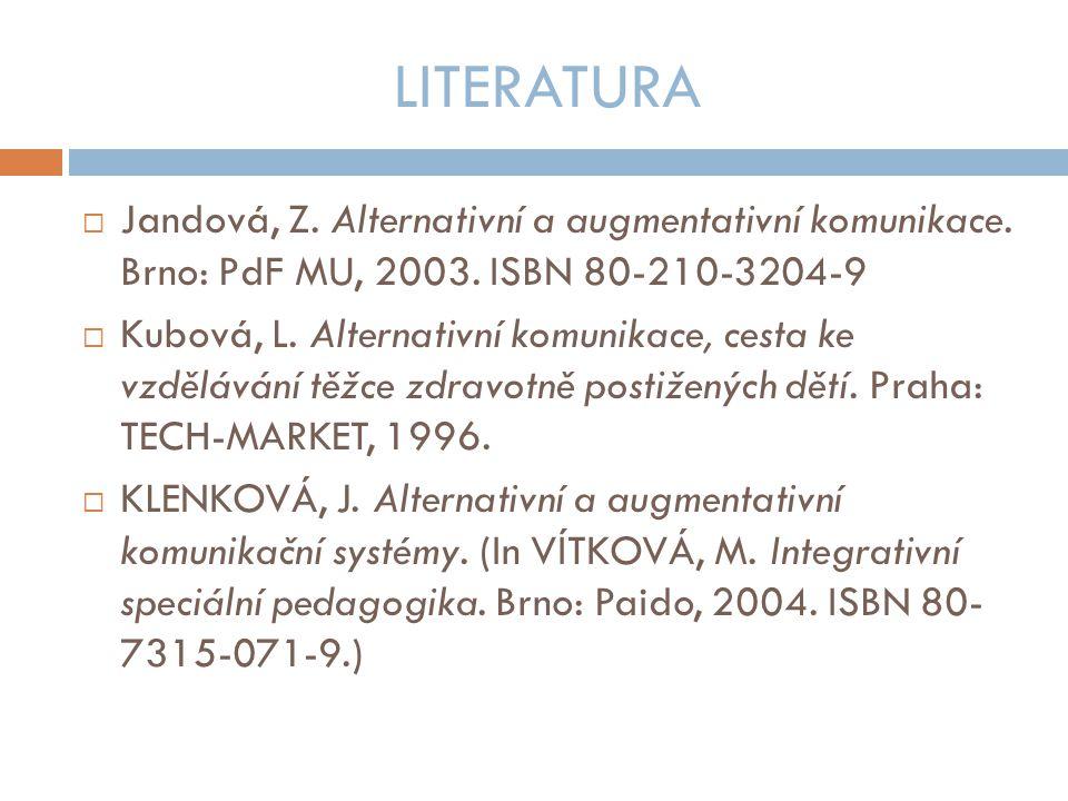LITERATURA Jandová, Z. Alternativní a augmentativní komunikace. Brno: PdF MU, 2003. ISBN 80-210-3204-9.