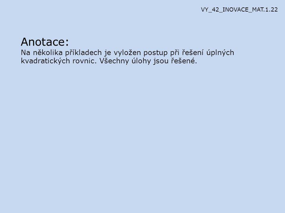 VY_42_INOVACE_MAT.1.22 Anotace: Na několika příkladech je vyložen postup při řešení úplných kvadratických rovnic.