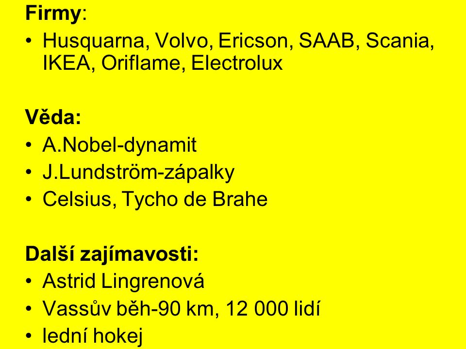 Firmy: Husquarna, Volvo, Ericson, SAAB, Scania, IKEA, Oriflame, Electrolux. Věda: A.Nobel-dynamit.