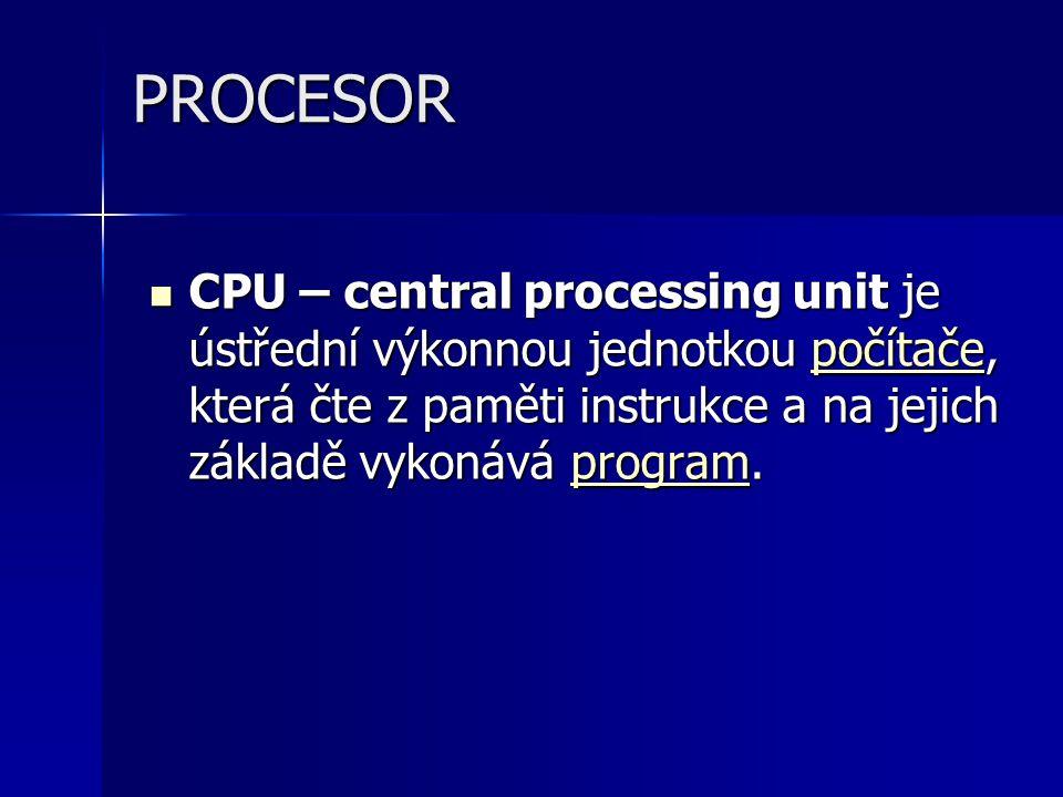PROCESOR CPU – central processing unit je ústřední výkonnou jednotkou počítače, která čte z paměti instrukce a na jejich základě vykonává program.