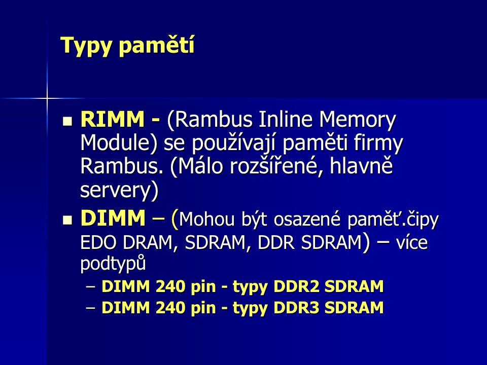 Typy pamětí RIMM - (Rambus Inline Memory Module) se používají paměti firmy Rambus. (Málo rozšířené, hlavně servery)