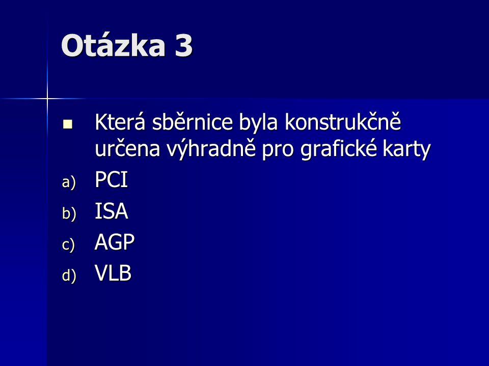 Otázka 3 Která sběrnice byla konstrukčně určena výhradně pro grafické karty PCI ISA AGP VLB