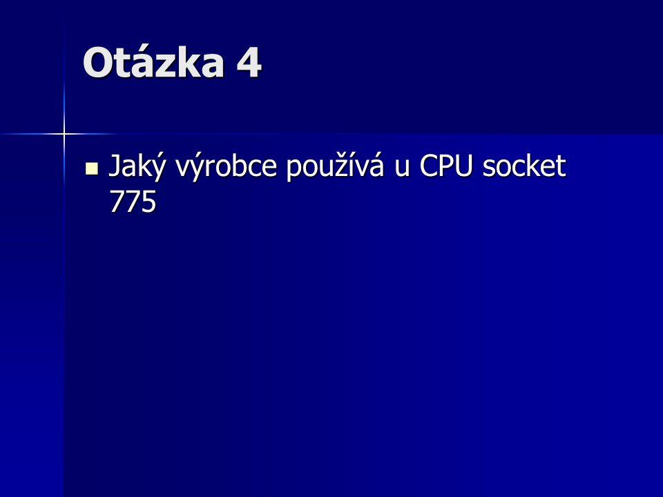Otázka 4 Jaký výrobce používá u CPU socket 775