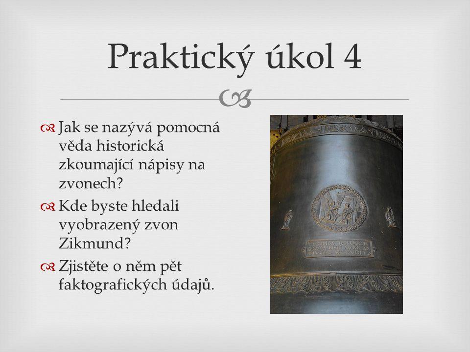 Praktický úkol 4 Jak se nazývá pomocná věda historická zkoumající nápisy na zvonech Kde byste hledali vyobrazený zvon Zikmund