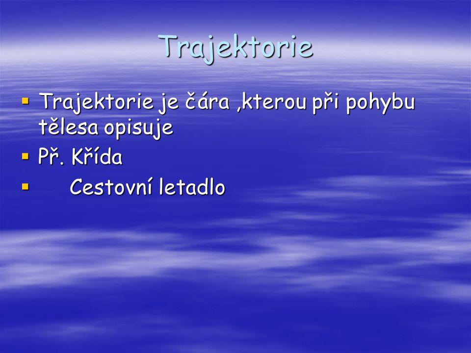 Trajektorie Trajektorie je čára ,kterou při pohybu tělesa opisuje