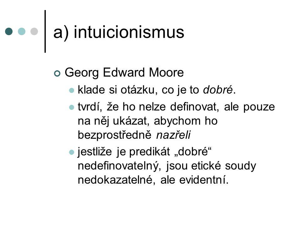 a) intuicionismus Georg Edward Moore klade si otázku, co je to dobré.