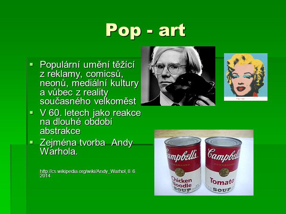 Pop - art Populární umění těžící z reklamy, comicsů, neonů, mediální kultury a vůbec z reality současného velkoměst.