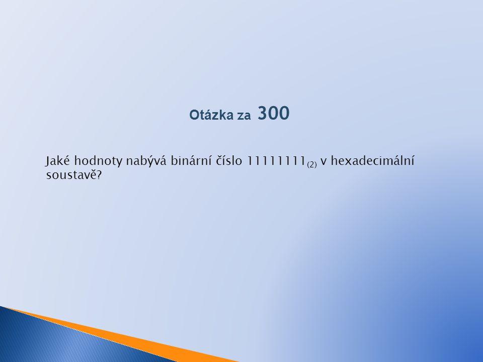 Otázka za 300 Jaké hodnoty nabývá binární číslo 11111111(2) v hexadecimální soustavě