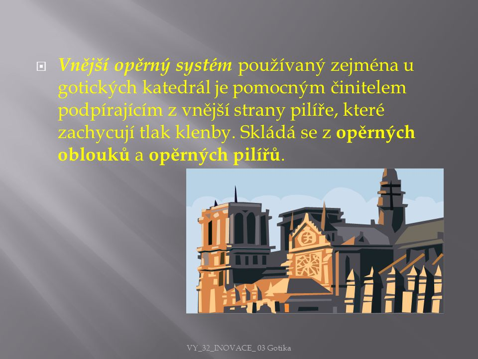 Vnější opěrný systém používaný zejména u gotických katedrál je pomocným činitelem podpírajícím z vnější strany pilíře, které zachycují tlak klenby. Skládá se z opěrných oblouků a opěrných pilířů.