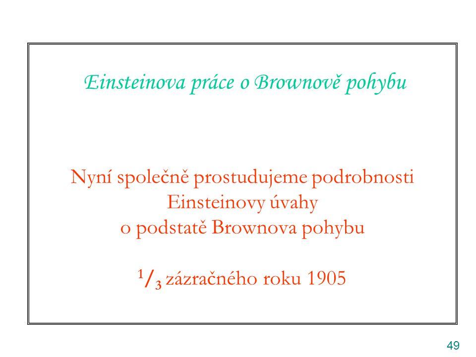 Einsteinova práce o Brownově pohybu Nyní společně prostudujeme podrobnosti Einsteinovy úvahy o podstatě Brownova pohybu 1/3 zázračného roku 1905