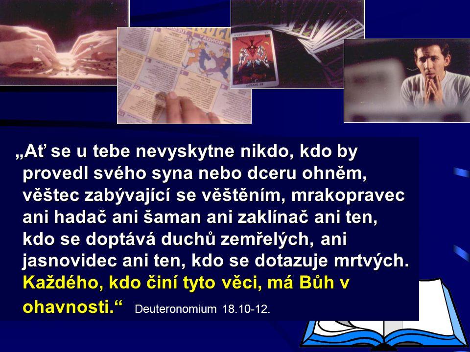 """""""Ať se u tebe nevyskytne nikdo, kdo by provedl svého syna nebo dceru ohněm, věštec zabývající se věštěním, mrakopravec ani hadač ani šaman ani zaklínač ani ten, kdo se doptává duchů zemřelých, ani jasnovidec ani ten, kdo se dotazuje mrtvých."""