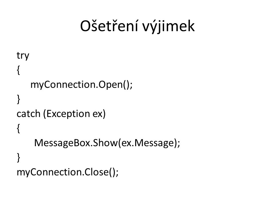 Ošetření výjimek try { myConnection.Open(); } catch (Exception ex) MessageBox.Show(ex.Message); } myConnection.Close();