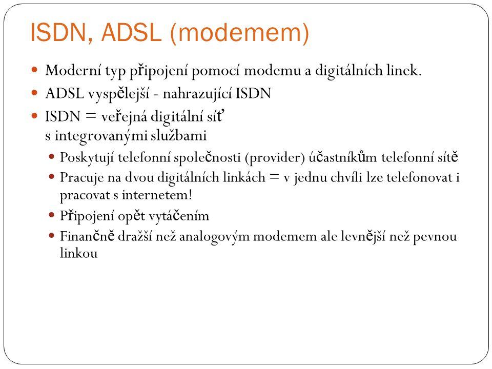 ISDN, ADSL (modemem) Moderní typ připojení pomocí modemu a digitálních linek. ADSL vyspělejší - nahrazující ISDN.