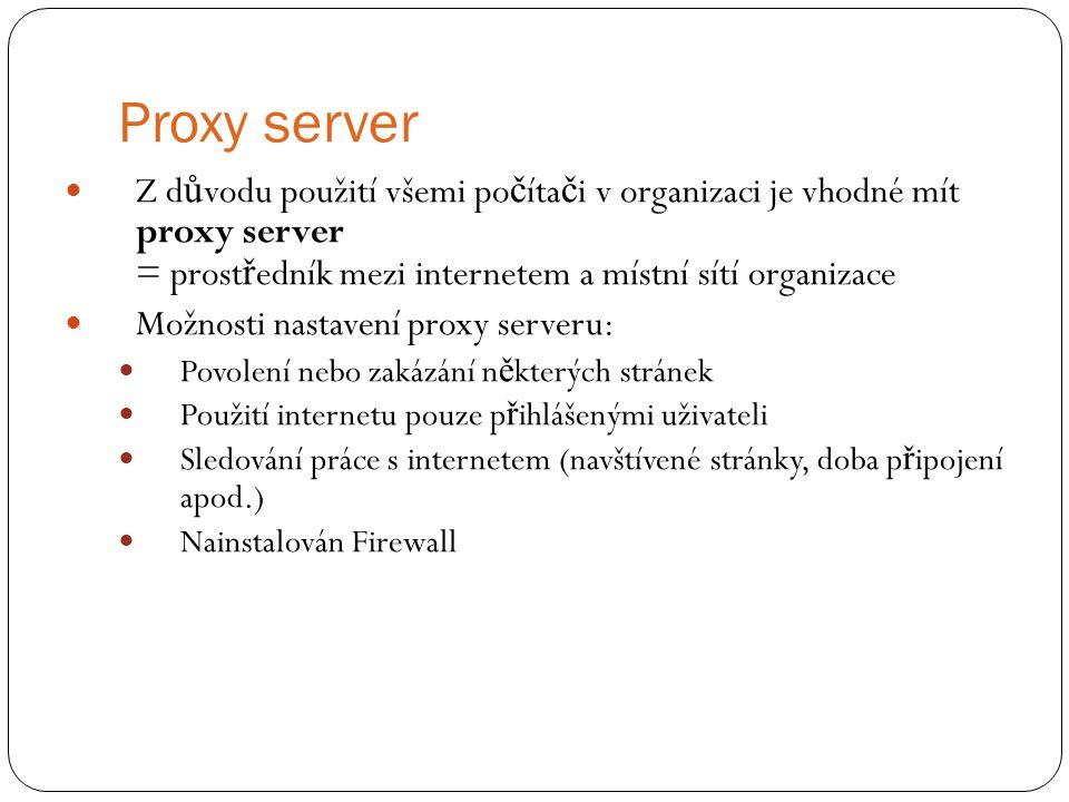 Proxy server Z důvodu použití všemi počítači v organizaci je vhodné mít proxy server = prostředník mezi internetem a místní sítí organizace.