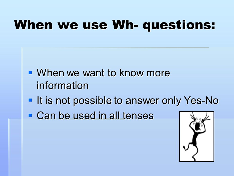 When we use Wh- questions: