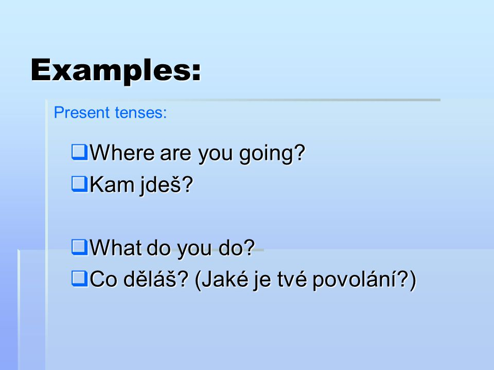 Examples: Where are you going Kam jdeš What do you do