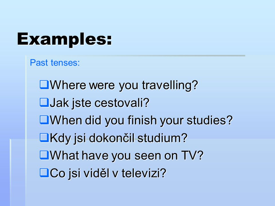 Examples: Where were you travelling Jak jste cestovali