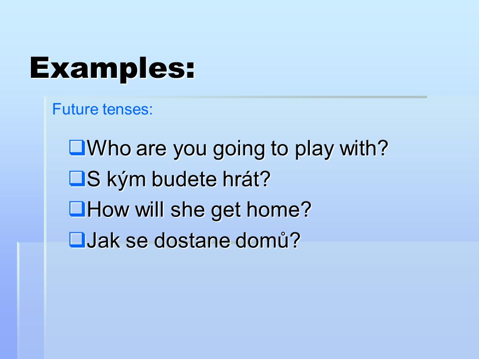 Examples: Who are you going to play with S kým budete hrát