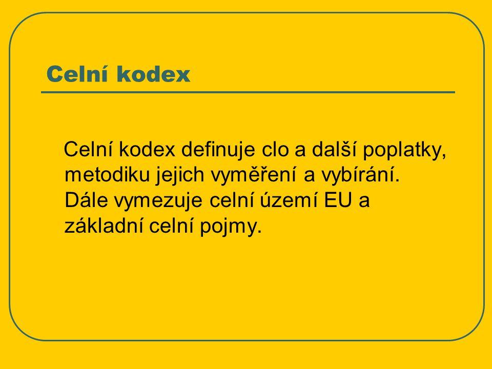 Celní kodex Celní kodex definuje clo a další poplatky, metodiku jejich vyměření a vybírání.
