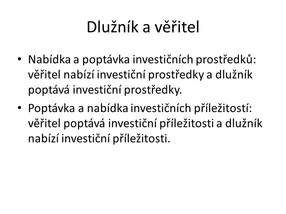 Dlužník a věřitel Nabídka a poptávka investičních prostředků: věřitel nabízí investiční prostředky a dlužník poptává investiční prostředky.