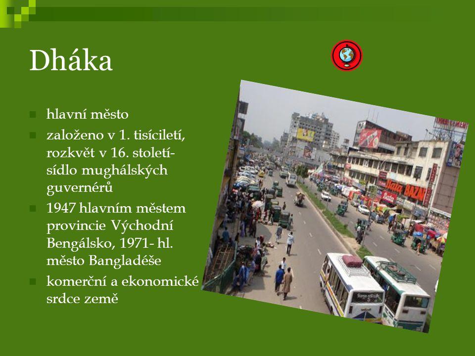 Dháka hlavní město. založeno v 1. tisíciletí, rozkvět v 16. století- sídlo mughálských guvernérů.