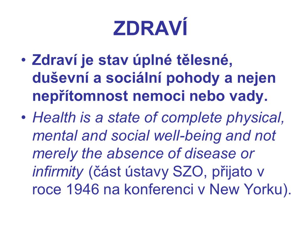 ZDRAVÍ Zdraví je stav úplné tělesné, duševní a sociální pohody a nejen nepřítomnost nemoci nebo vady.
