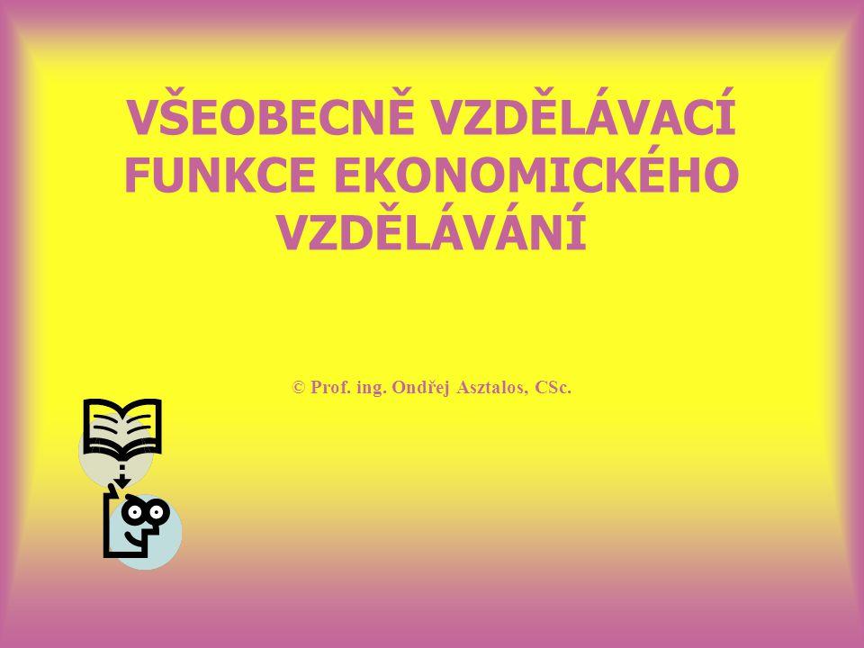 VŠEOBECNĚ VZDĚLÁVACÍ FUNKCE EKONOMICKÉHO VZDĚLÁVÁNÍ © Prof. ing