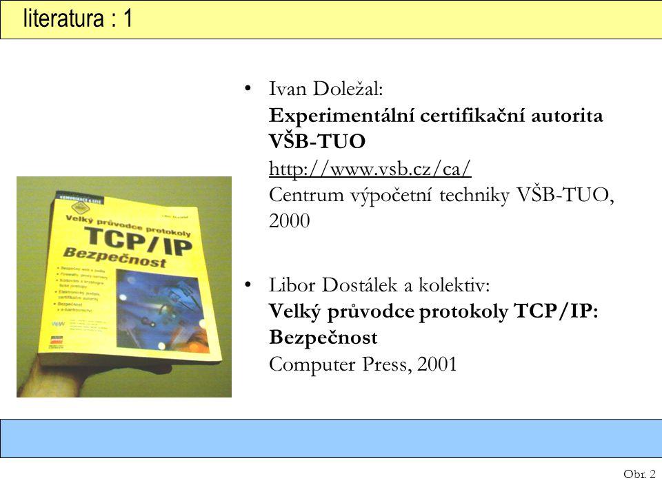literatura : 1 Ivan Doležal: Experimentální certifikační autorita VŠB-TUO http://www.vsb.cz/ca/ Centrum výpočetní techniky VŠB-TUO, 2000.