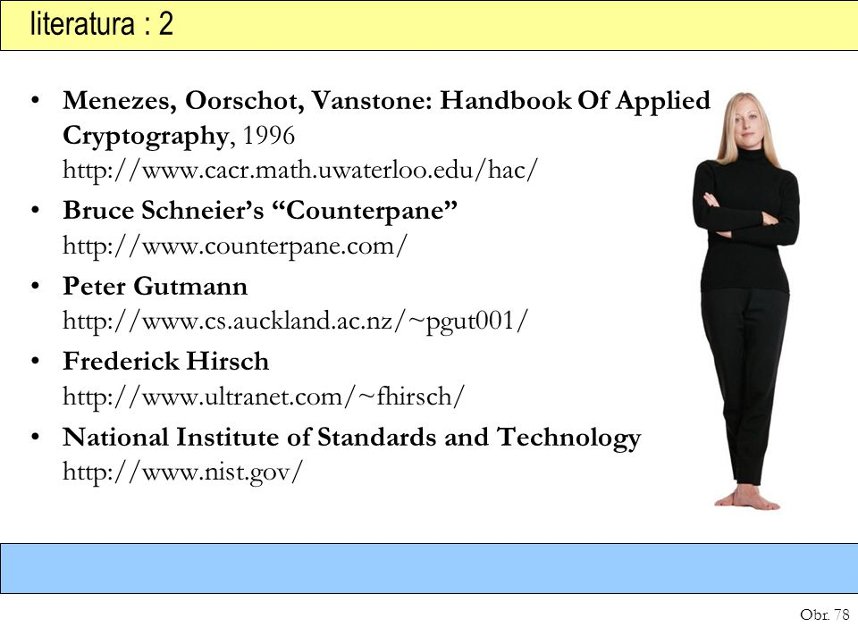 literatura : 2 Menezes, Oorschot, Vanstone: Handbook Of Applied Cryptography, 1996 http://www.cacr.math.uwaterloo.edu/hac/