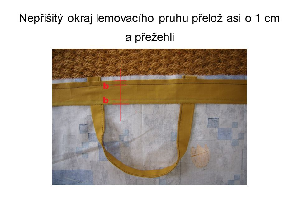 Nepřišitý okraj lemovacího pruhu přelož asi o 1 cm a přežehli