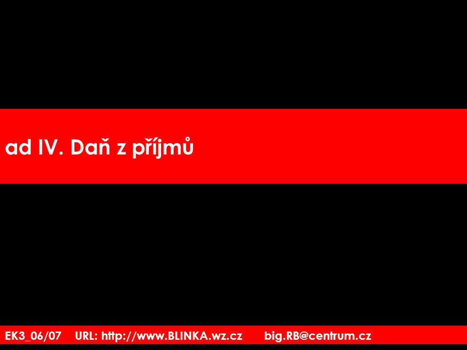 ad IV. Daň z příjmů EK3_06/07 URL: http://www.BLINKA.wz.cz big.RB@centrum.cz