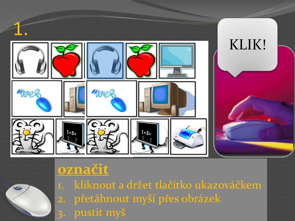 1. KLIK! označit kliknout a držet tlačítko ukazováčkem