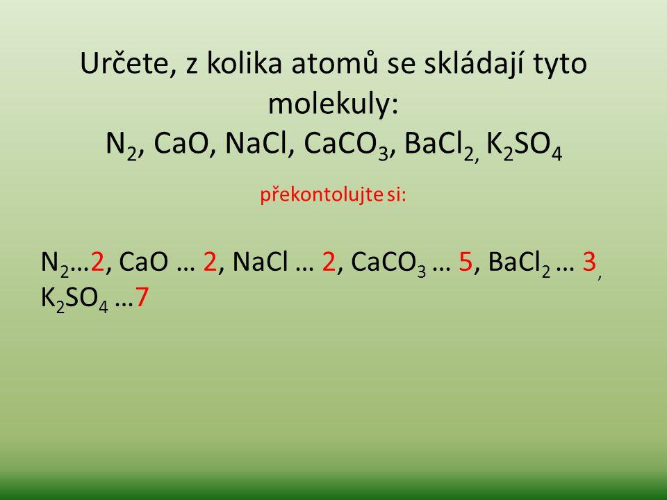 Určete, z kolika atomů se skládají tyto molekuly: N2, CaO, NaCl, CaCO3, BaCl2, K2SO4 překontolujte si: