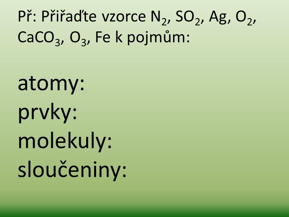 Př: Přiřaďte vzorce N2, SO2, Ag, O2, CaCO3, O3, Fe k pojmům: atomy: prvky: molekuly: sloučeniny: