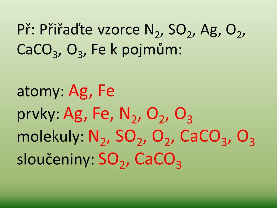 Př: Přiřaďte vzorce N2, SO2, Ag, O2, CaCO3, O3, Fe k pojmům: atomy: Ag, Fe prvky: Ag, Fe, N2, O2, O3 molekuly: N2, SO2, O2, CaCO3, O3 sloučeniny: SO2, CaCO3