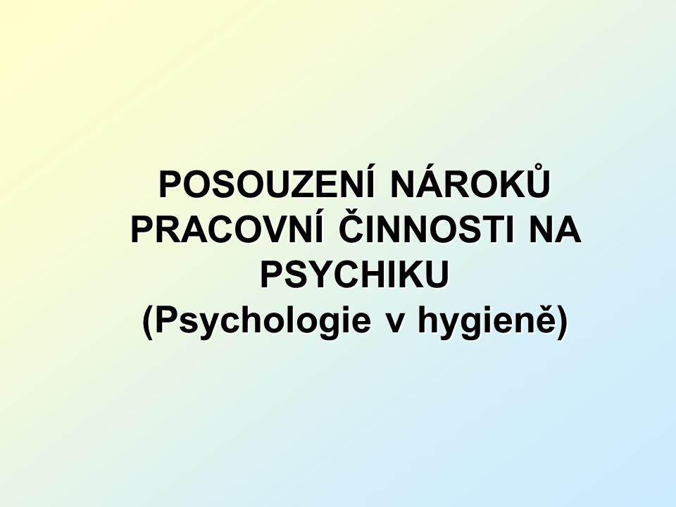 POSOUZENÍ NÁROKŮ PRACOVNÍ ČINNOSTI NA PSYCHIKU (Psychologie v hygieně)