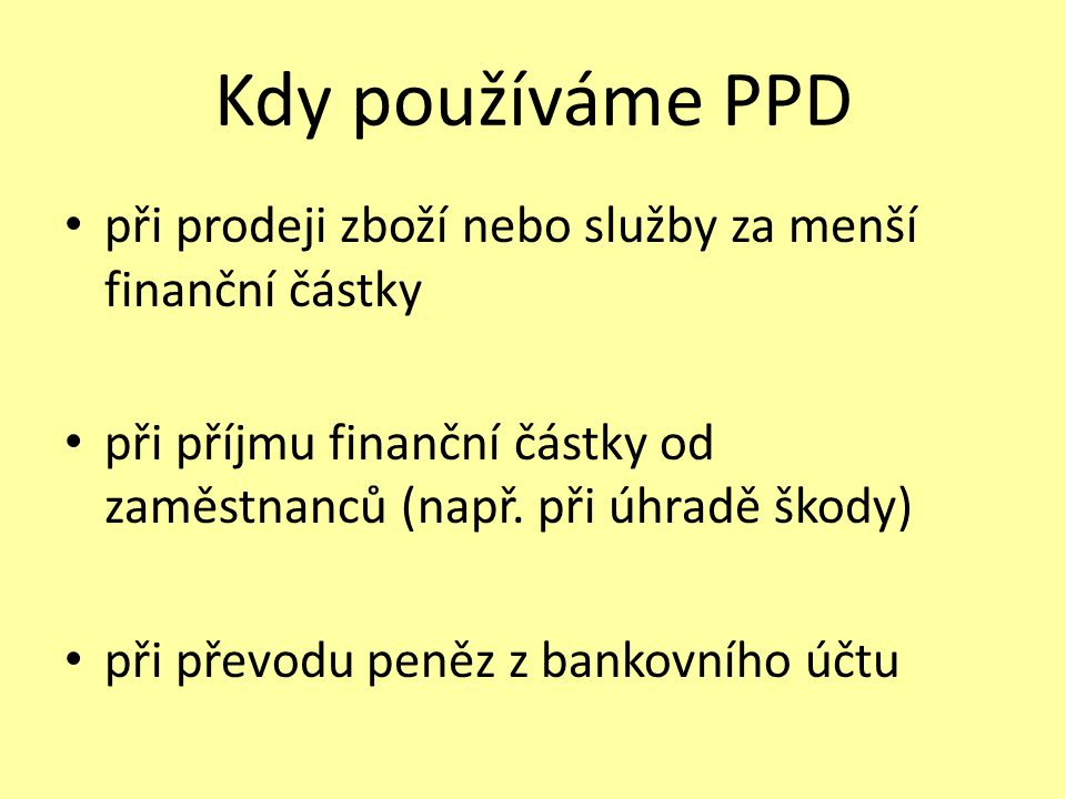 Kdy používáme PPD při prodeji zboží nebo služby za menší finanční částky. při příjmu finanční částky od zaměstnanců (např. při úhradě škody)