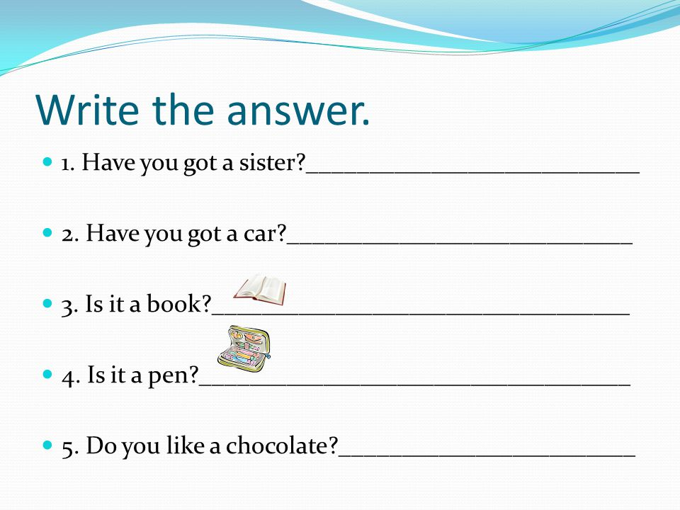 Write the answer. 1. Have you got a sister ___________________________