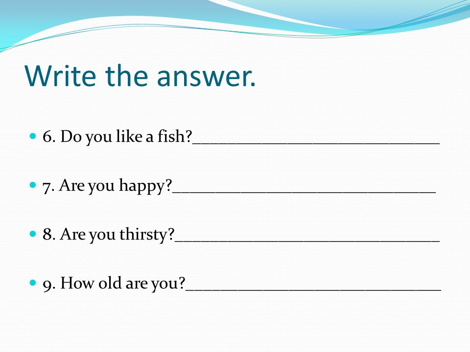 Write the answer. 6. Do you like a fish _____________________________
