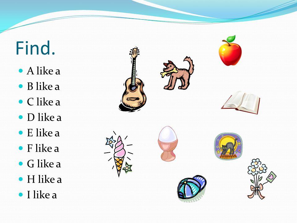 Find. A like a B like a C like a D like a E like a F like a G like a