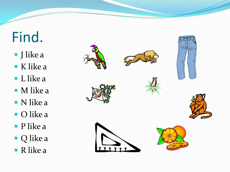 Find. J like a K like a L like a M like a N like a O like a P like a