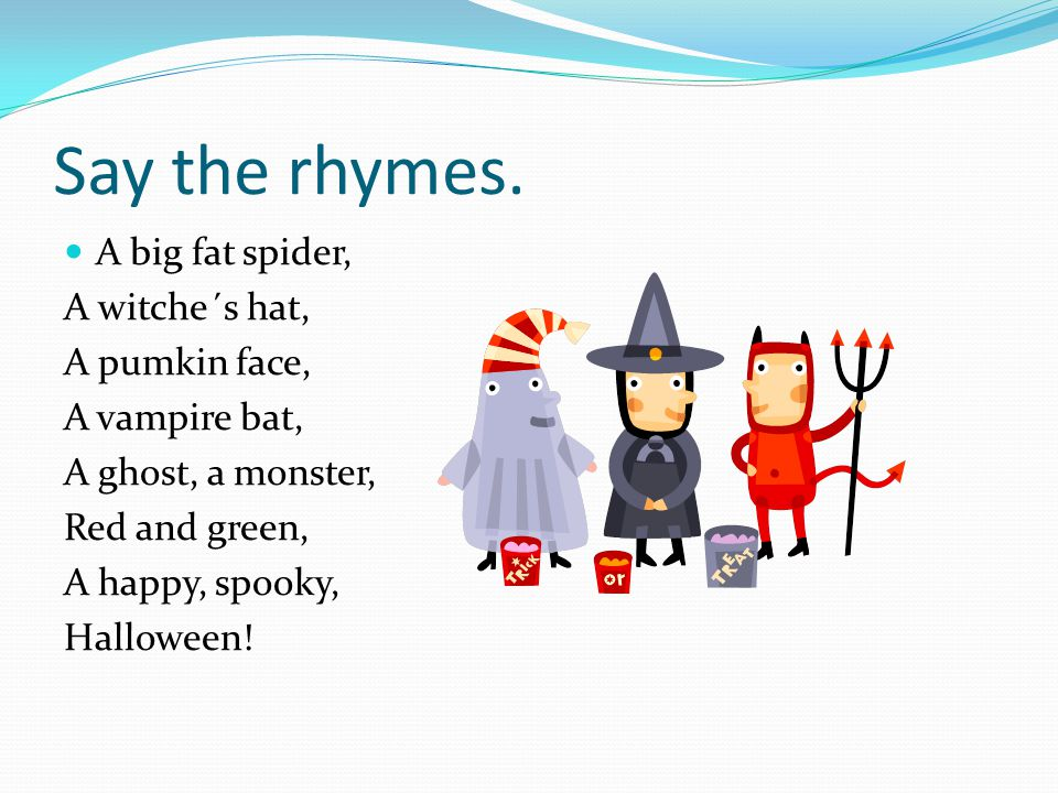 Say the rhymes. A big fat spider, A witche´s hat, A pumkin face,