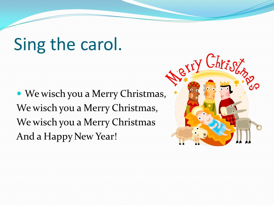Sing the carol. We wisch you a Merry Christmas,