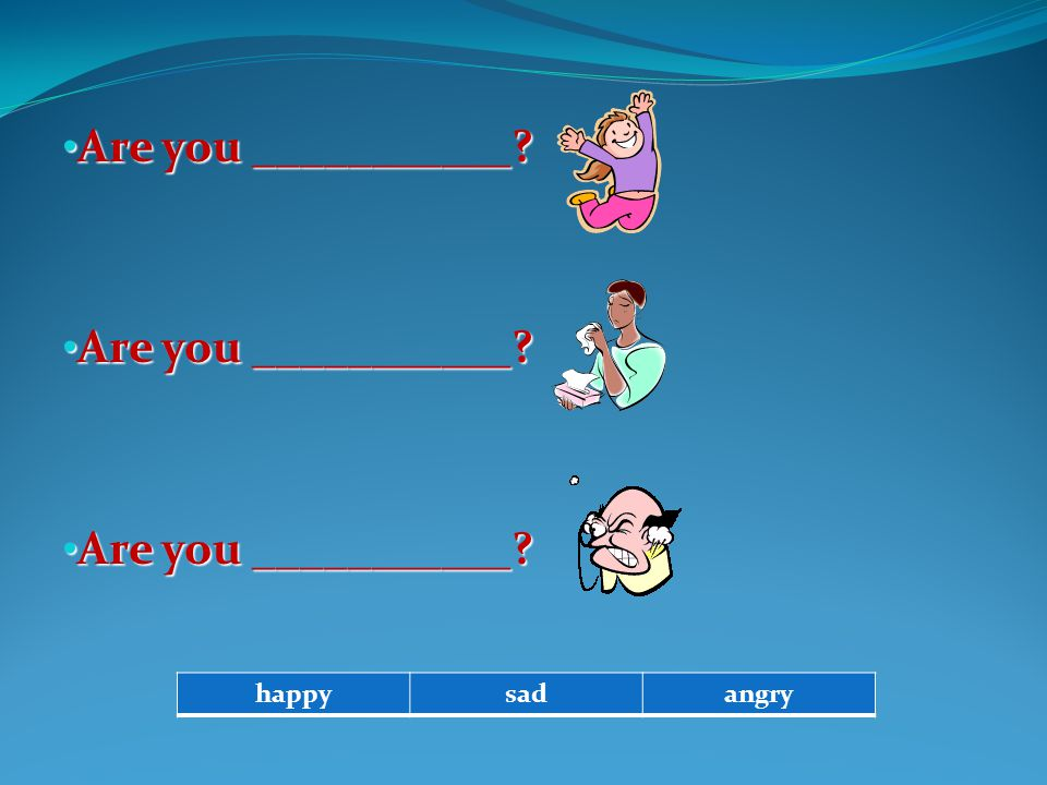 Are you ___________ happy sad angry