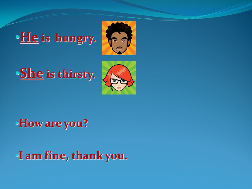 He is hungry. She is thirsty. How are you I am fine, thank you.