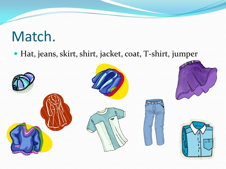Match. Hat, jeans, skirt, shirt, jacket, coat, T-shirt, jumper