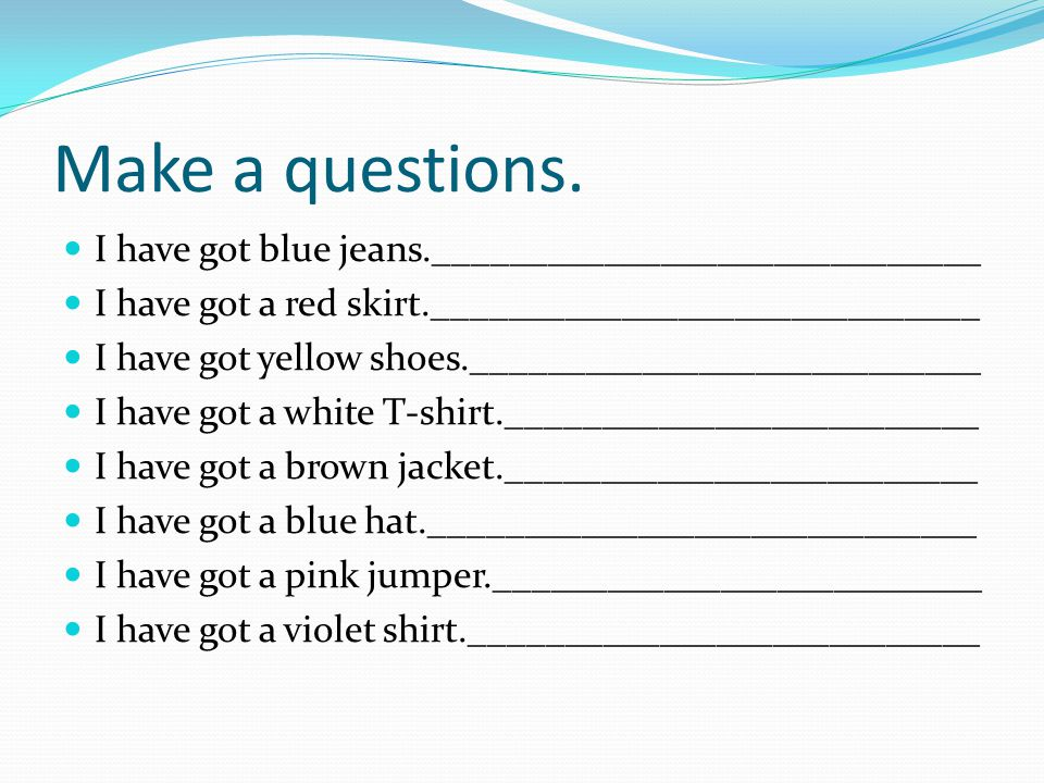 Make a questions. I have got blue jeans._____________________________
