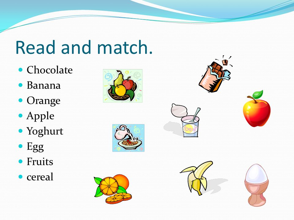 Read and match. Chocolate Banana Orange Apple Yoghurt Egg Fruits