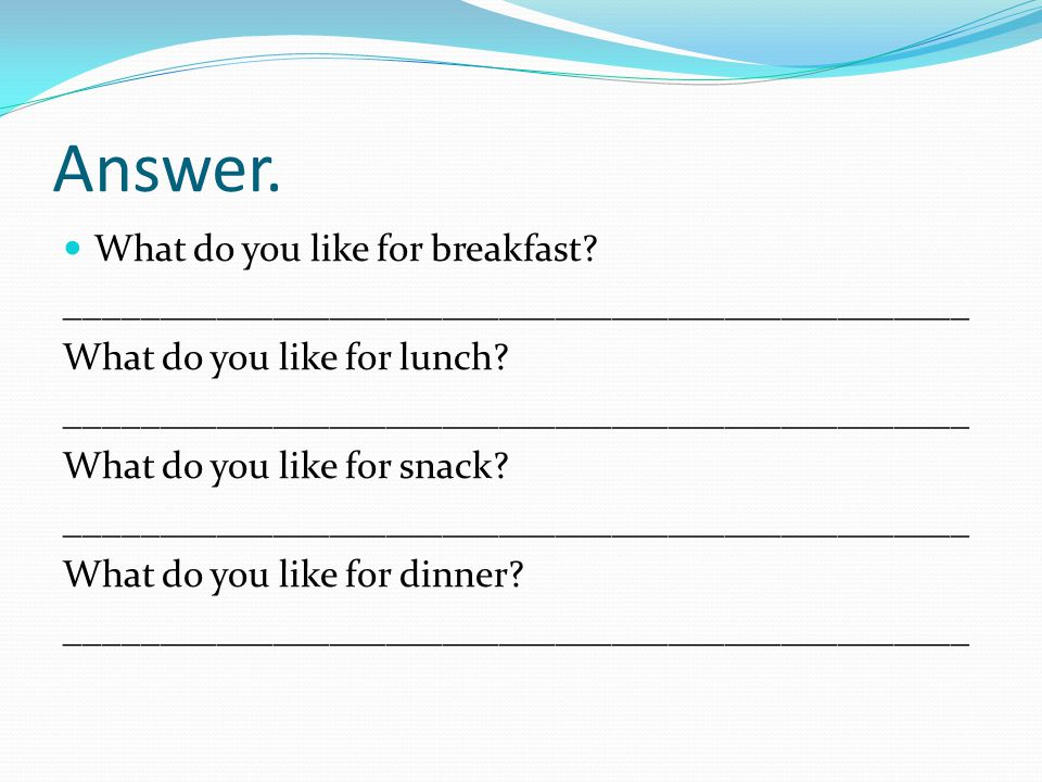 Answer. What do you like for breakfast