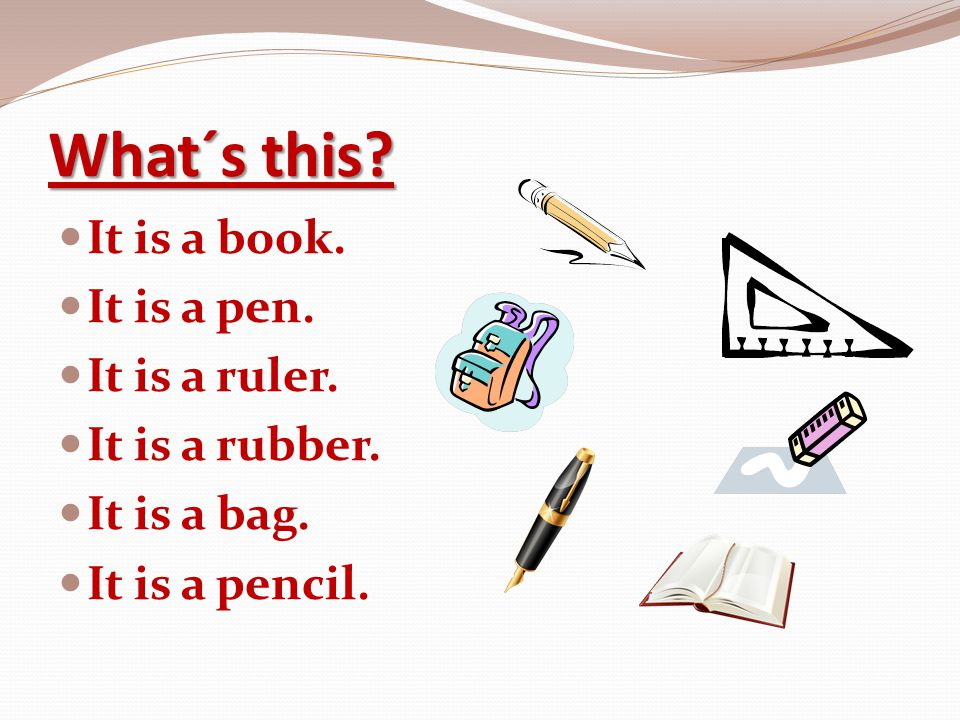 What´s this It is a book. It is a pen. It is a ruler. It is a rubber.